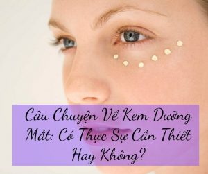 Câu Chuyện Về Kem Dưỡng Mắt: Có Thực Sự Cần Thiết Hay Không?